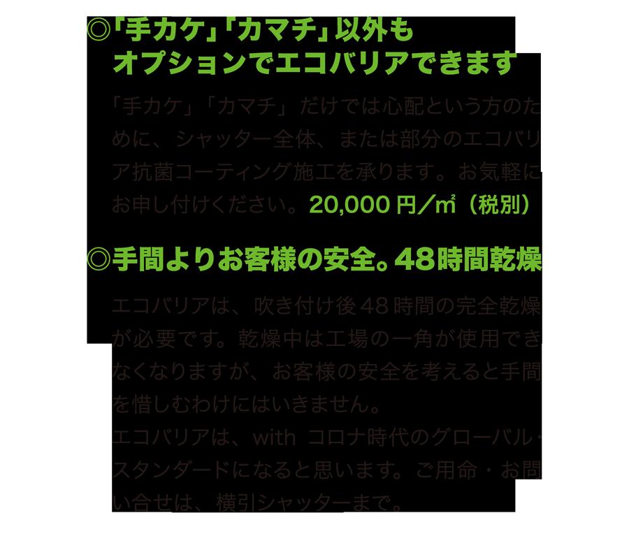 ○「手カケ」「カマチ」以外もオプションでエコバリアできます 「手カケ」「カマチ」だけでは心配という方のために、シャッター全体、または部分のエコバリア抗菌コーティング施工を承ります。お気軽にお申し付けください。20,000円/㎡(税別) ○手間よりお客様の安全。48時間乾燥 エコバリアは、吹き付け後48時間の完全乾燥が必要です。乾燥中は工場の一角が使用できなくなりますが、お客様の安全を考えると手間を惜しむわけにはいきません。エコバリアは、withコロナ時代のグローバル・スタンダードになると思います。ご用命・お問い合せは、横引シャッターまで。