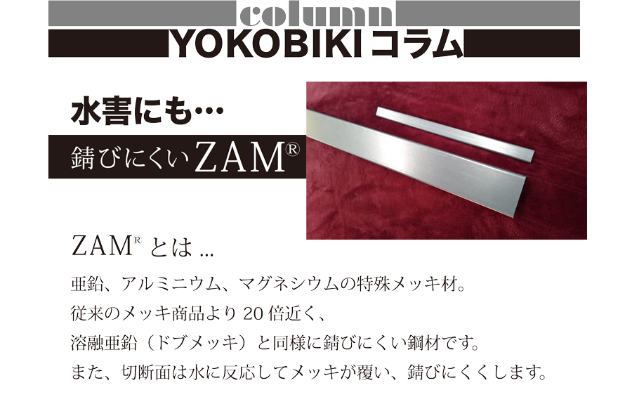 column YOKOBIKI コラム 水害にも… 錆びにくいZAM ZAMとは…亜鉛、アルミニウム、マグネシウムの特殊メッキ材。従来のメッキ商品より20倍近く、溶融亜鉛(ドブメッキ)と同様に錆びにくい鋼材です。また、切断面は水に反応してメッキが覆い、錆びにくくします。