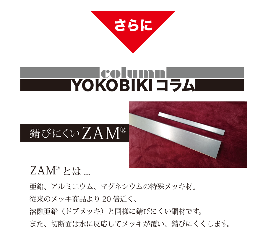 YOKOBIKI SHUTTER COLUMN 錆びにくいZAM(R) ZAM(R)とは... 亜鉛、アルミニウム、マグネシウムの特殊メッキ材。従来のメッキ商品より20倍近く、溶融亜鉛(ドブメッキ)と同様に錆びにくい鋼材です。また、切断面は水に反応してメッキが覆い、錆びにくくします。