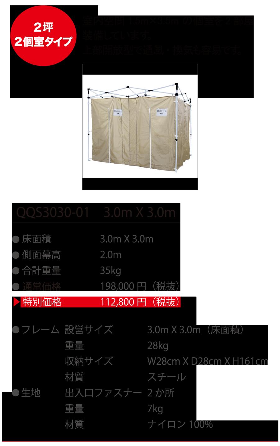 2坪2個室タイプ 室内空間 1.5mX3.5m の個室を2部屋装備しています。上部開放型で通風・換気も容易です。 QQS3030-01 3.0m X 3.0m ●床面積 3.0m X 3.0m ●側面膜高 2.0m ●合計重量 35kg ●通常価格 198,000円(税抜) ●特別価格 112,800円(税抜) ●フレーム 設営サイズ 3.0m X 3.0m(床面積) 重量 28kg 収納サイズ W28cm X D28cm X H161cm 材質 スチール ●生地 出入口ファスナー 2か所 重量 7kg 材質 ナイロン 100%