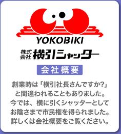 YOKOBIKI 株式会社 横引シャッター 会社概要 創業時は「横引社長さんですか?」と間違われることもありました。今では、横に引くシャッターとしてお陰さまで市民権を得られました。詳しくは会社概要をご覧ください。