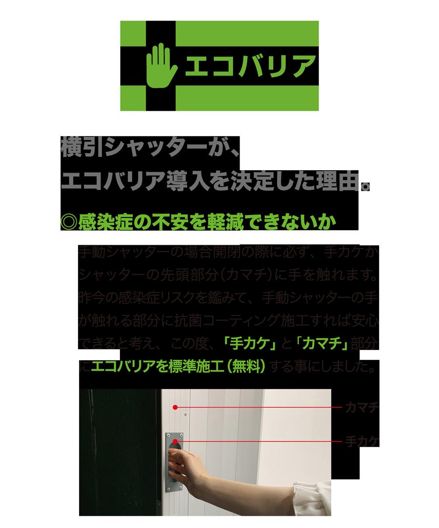 エコバリア 横引シャッターが、エコバリア導入を決定した理由。 ○感染症の不安を軽減できないか 手動シャッターの場合開閉の際に必ず、手カケかシャッターの先頭部分(カマチ)に手を触れます。昨今の感染症リスクを鑑みて、手動シャッターの手が触れる部分に抗菌コーティング施工すれば安心できると考え、この度、「手カケ」と「カマチ」部分にエコバリアを標準施工(無料)する事にしました。