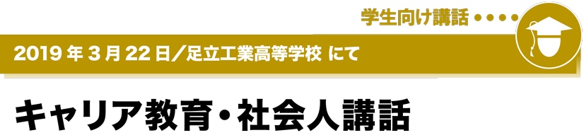 2019年3月22日/足立工業高等学校にて キャリア教育・社会人講話