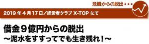 2019年4月17日/経営者クラブ X-TOPにて 借金9億円からの脱出~泥水をすすってでも生き残れ!~