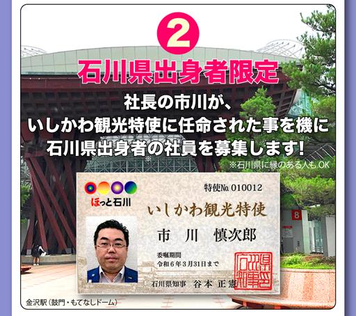 2 石川県出身者限定 社長の市川が、いしかわ観光大使に任命された事を機に石川県出身者の社員を募集します!※石川県に縁のある人もOK