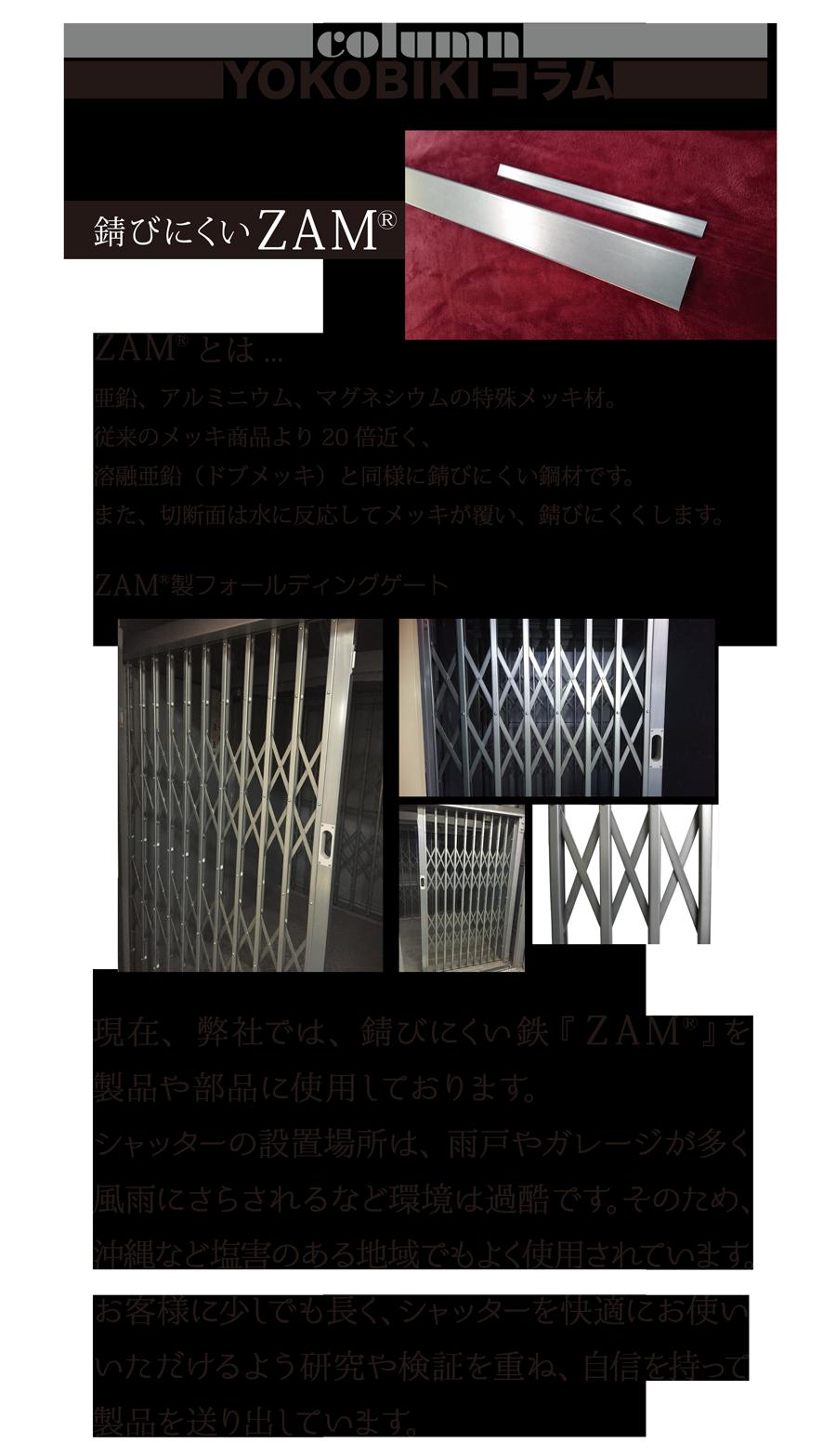 YOKOBIKI SHUTTER COLUMN 錆びにくいZAM(R) ZAM(R)とは... 亜鉛、アルミニウム、マグネシウムの特殊メッキ材。従来のメッキ商品より20倍近く、溶融亜鉛(ドブメッキ)と同様に錆びにくい鋼材です。また、切断面は水に反応してメッキが覆い、錆びにくくします。 ZAM(R)製フォールディングゲート 現在、弊社では、錆びにくい鉄『 ZAM(R)』を製品や部品に使用しております。シャッターの設置場所は、雨戸やガレージが多く風雨にさらされるなど環境は過酷です。そのため、沖縄など塩害のある地域でもよく使用されています。お客様に少しでも長く、シャッターを快適にお使いいただけるよう研究や検証を重ね、自信を持って製品を送り出しています。