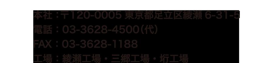 本社:〒120-0005東京都足立区綾瀬6-31-5 電話:03-3628-4500(代) FAX:03-3628-1188 綾瀬工場・三郷工場・垳工場