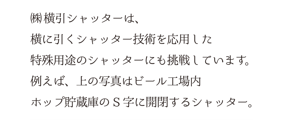 (株)横引シャッターは、横に引くシャッター技術を応用した、特殊用途のシャッターにも挑戦しています。例えば、上の写真はビール工場内、ホップ貯蔵庫のS字に開閉するシャッター。