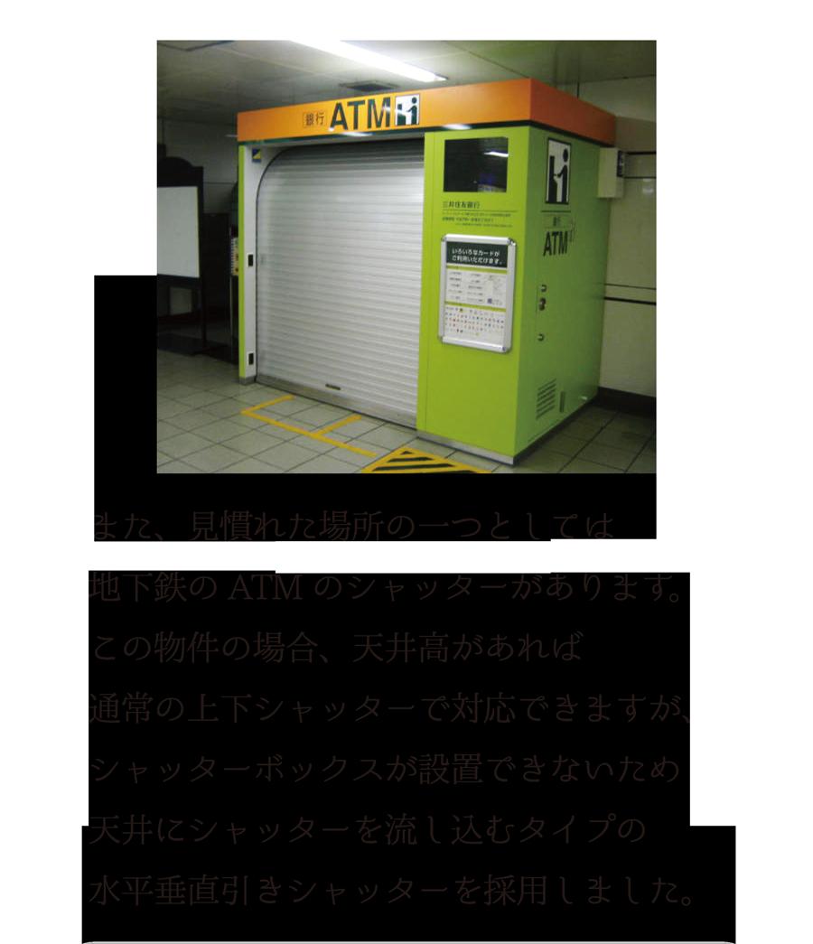 また、見慣れた場所の一つとしては、地下鉄のATMのシャッターがあります。この物件の場合、天井高があれば通常の上下シャッターで対応できますが、シャッターボックスが設置できないため、天井にシャッターを流し込むタイプの水平引きシャッターを採用しました。