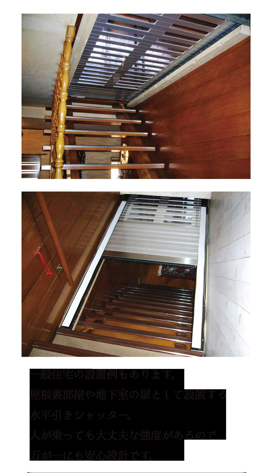 一般住宅の設置例もあります。屋根裏部屋や地下室の扉として設置する水平引きシャッター。人が乗っても大丈夫な強度があるので万が一にも安心設計です。