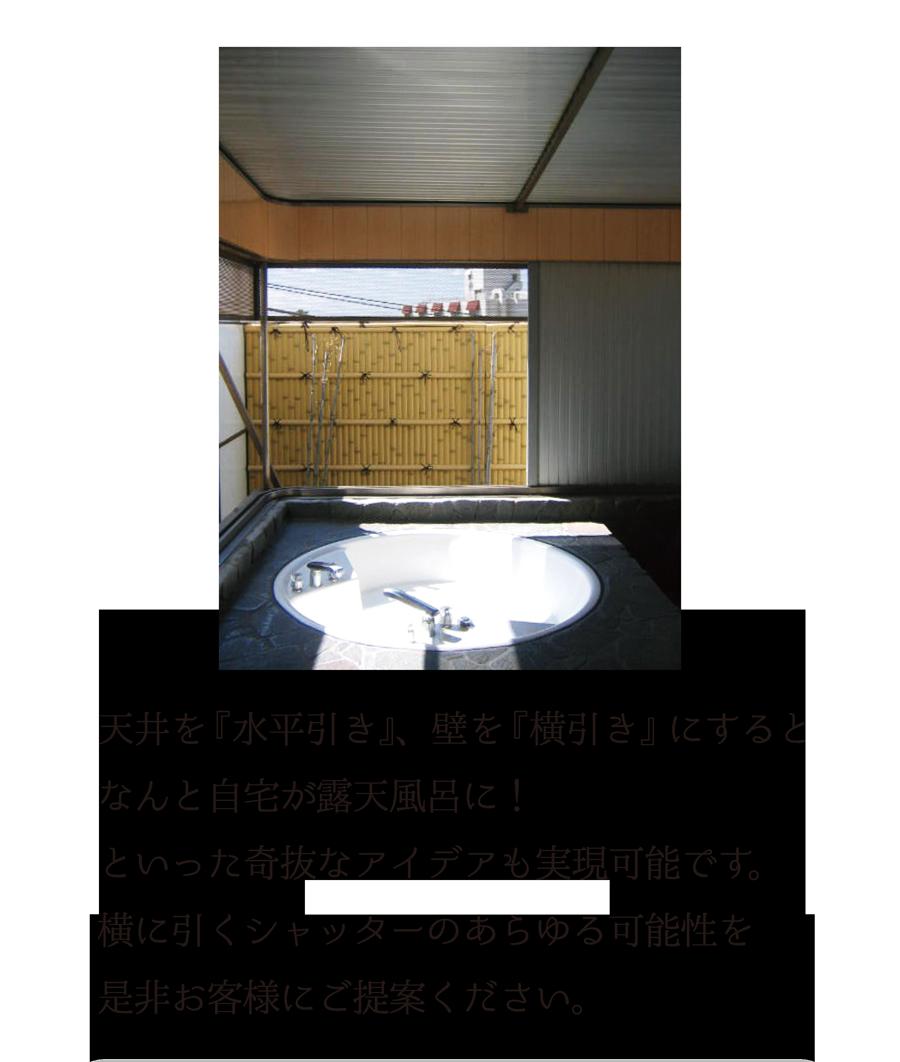 天井を『水平引き』、壁を『横引き』にすると、なんと自宅が露天風呂に!といった奇抜なアイデアも実現可能です。横に引くシャッターのあらゆる可能性を是非お客様にご提案ください。
