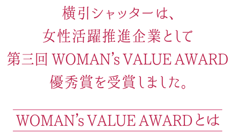 横引シャッターは、女性活躍推進企業として第三回 WOMAN's VALUE AWARD 優秀賞を受賞しました。 WOMAN's VALUE AWARD とは