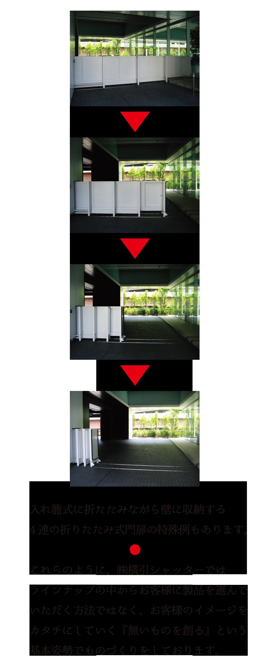 入れ籠式に折りたたみながら壁に収納する4連の折りたたみ式門扉の特殊例もあります。 これらのように、株式会社横引シャッターでは、ラインナップの中からお客様に製品を選んでいただく方法ではなく、お客様のイメージをカタチにしていく「無いものを創る」という基本姿勢でものづくりをしております。