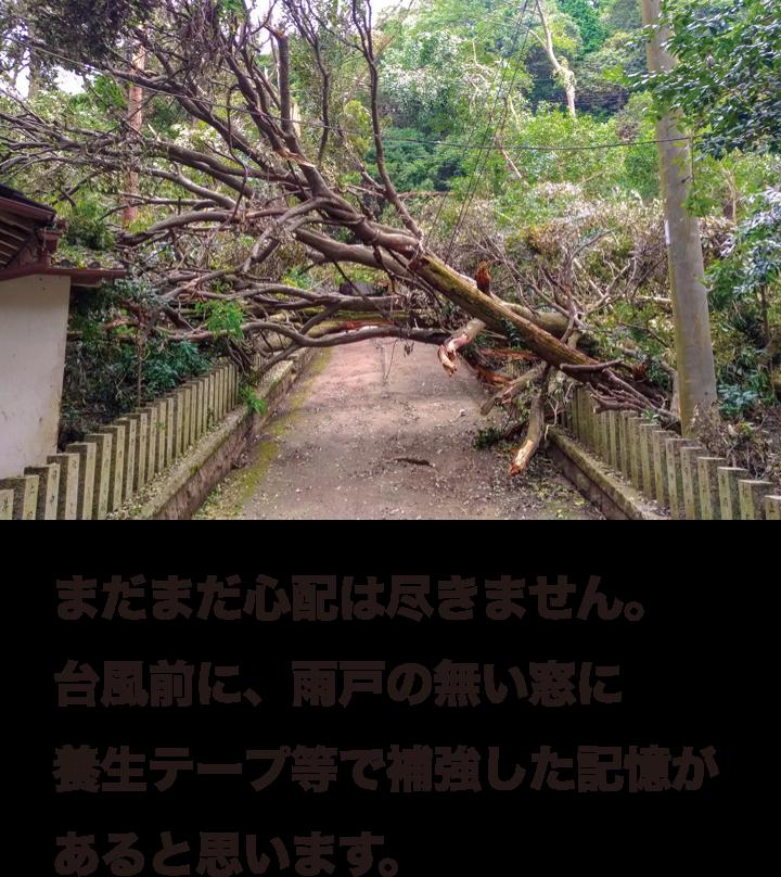 まだまだ心配は尽きません。台風前に、雨戸の無い窓に養生テープ等で補強した記憶があると思います。