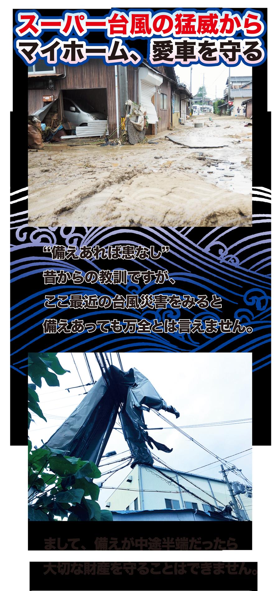 """スーパー台風の猛威からマイホーム、愛車を守る """"備えあれば患いなし""""昔からの教訓ですが、ここ最近の台風災害をみると備えあっても万全とは言えません。まして、備えが中途半端だったら、大切な財産を守ることはできません。"""