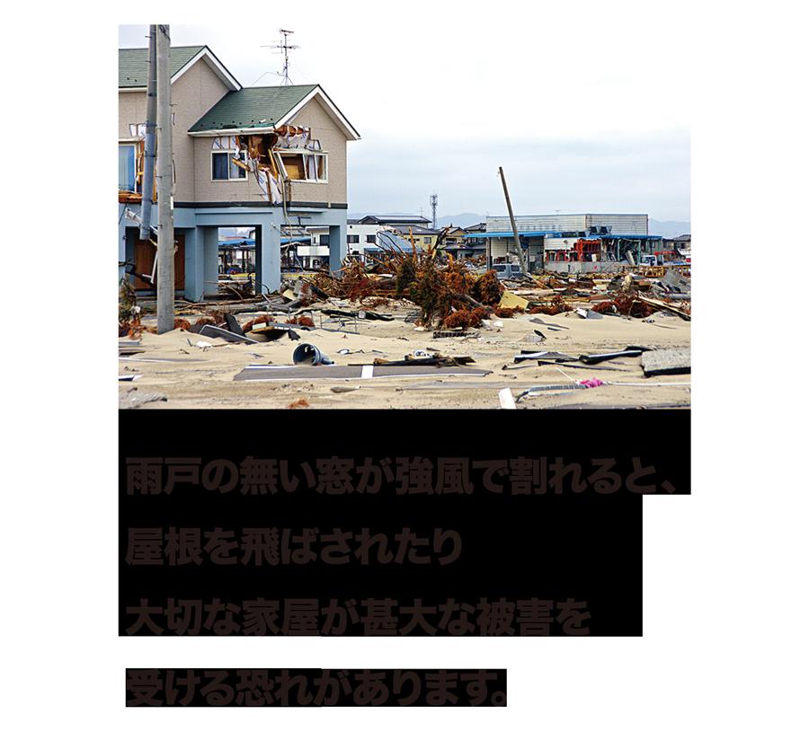 雨戸の無い窓が強風で割れると、屋根を飛ばされたり大切な家屋が甚大な被害を受ける恐れがあります。