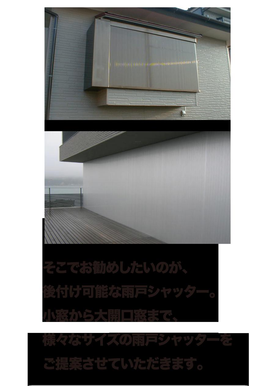 そこでお勧めしたいのが、後付け可能な雨戸シャッター。小窓から大開口窓まで、様々なタイプの雨戸シャッターをご提案させていただきます。