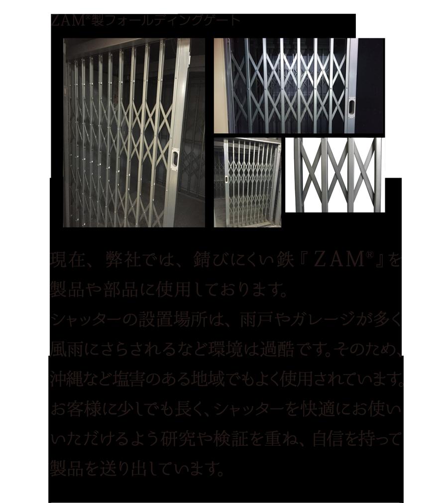 ZAM(R)製フォールディングゲート 現在、弊社では、錆びにくい鉄『 ZAM(R)』を製品や部品に使用しております。シャッターの設置場所は、雨戸やガレージが多く風雨にさらされるなど環境は過酷です。そのため、沖縄など塩害のある地域でもよく使用されています。お客様に少しでも長く、シャッターを快適にお使いいただけるよう研究や検証を重ね、自信を持って製品を送り出しています。